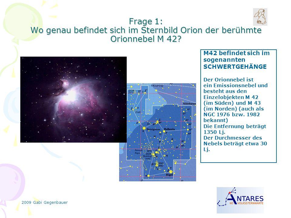 2009 Gabi Gegenbauer Frage 1: Wo genau befindet sich im Sternbild Orion der berühmte Orionnebel M 42? M42 befindet sich im sogenannten SCHWERTGEHÄNGE