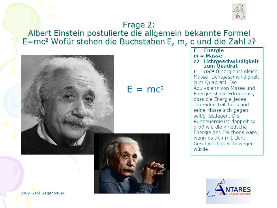 2009 Gabi Gegenbauer Frage 2: Albert Einstein postulierte die allgemein bekannte Formel E=mc 2 Wofür stehen die Buchstaben E, m, c und die Zahl 2 ? E
