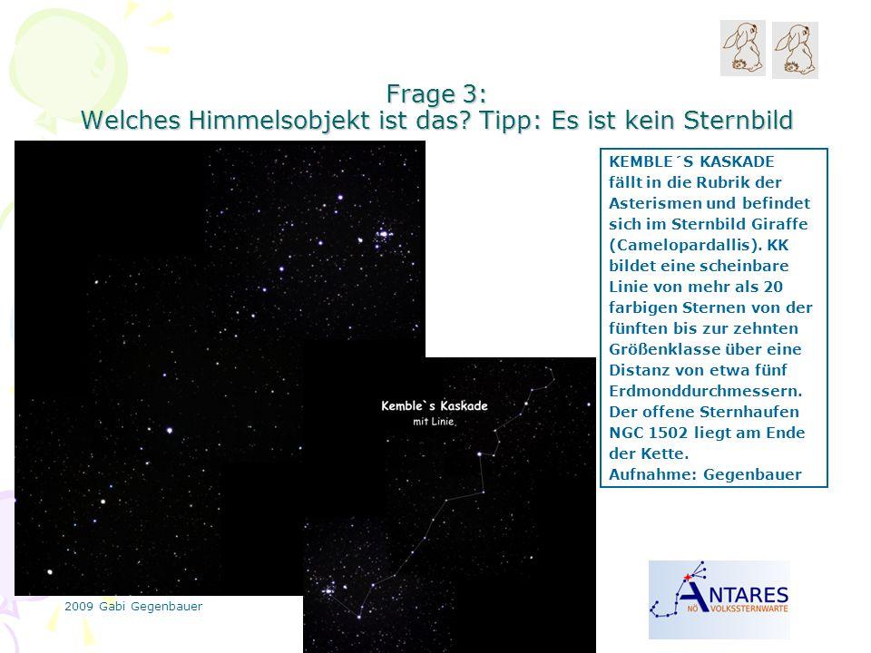 2009 Gabi Gegenbauer Frage 3: Welches Himmelsobjekt ist das? Tipp: Es ist kein Sternbild KEMBLE´S KASKADE fällt in die Rubrik der Asterismen und befin
