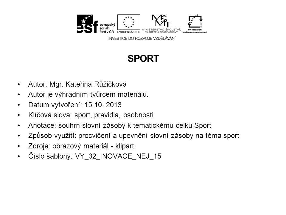 SPORT Autor: Mgr. Kateřina Růžičková Autor je výhradním tvůrcem materiálu. Datum vytvoření: 15.10. 2013 Klíčová slova: sport, pravidla, osobnosti Anot