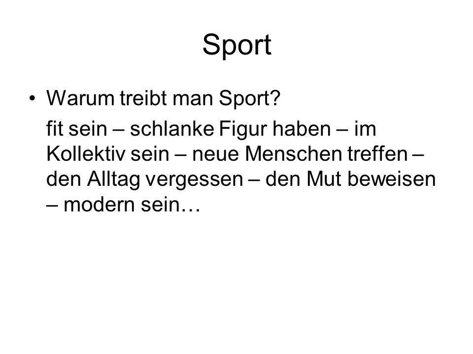 Sport Warum treibt man Sport? fit sein – schlanke Figur haben – im Kollektiv sein – neue Menschen treffen – den Alltag vergessen – den Mut beweisen –