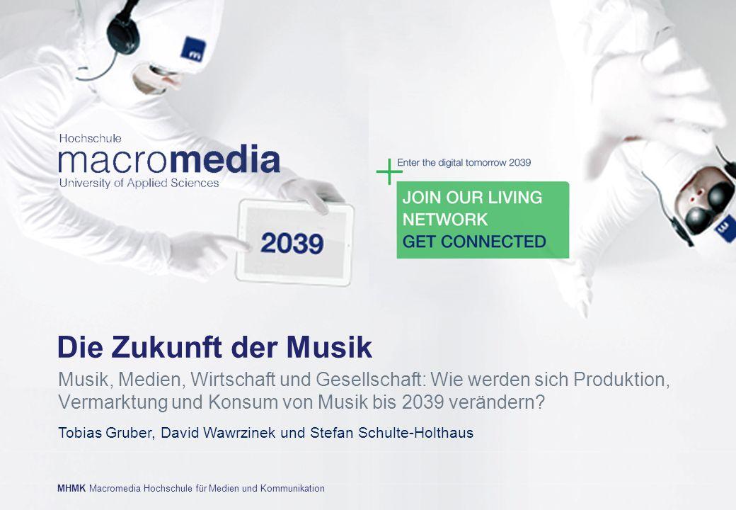 MHMK Macromedia Hochschule für Medien und Kommunikation Tobias Gruber, David Wawrzinek und Stefan Schulte-Holthaus Die Zukunft der Musik Musik, Medien, Wirtschaft und Gesellschaft: Wie werden sich Produktion, Vermarktung und Konsum von Musik bis 2039 verändern?