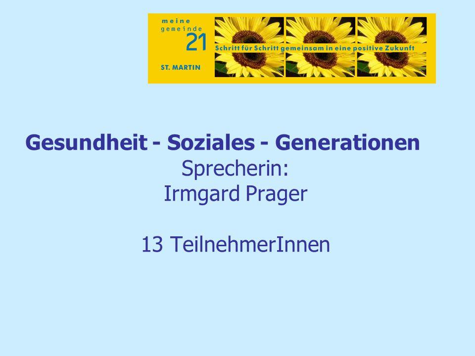 Gesundheit - Soziales - Generationen Sprecherin: Irmgard Prager 13 TeilnehmerInnen