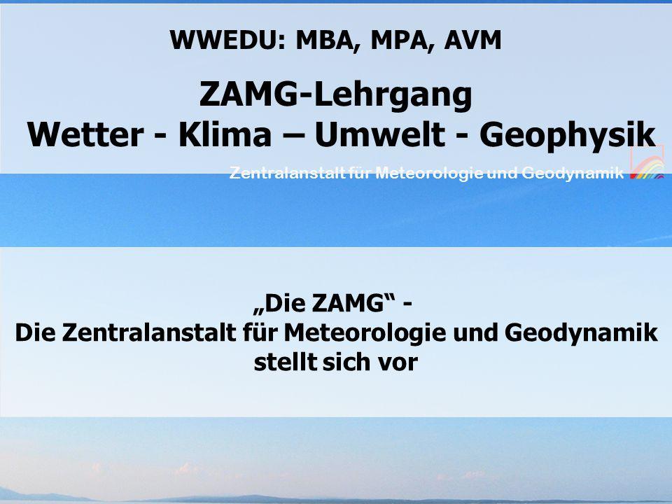 """Zentralanstalt für Meteorologie und Geodynamik WWEDU: MBA, MPA, AVM ZAMG-Lehrgang Wetter - Klima – Umwelt - Geophysik """"Die ZAMG - Die Zentralanstalt für Meteorologie und Geodynamik stellt sich vor"""