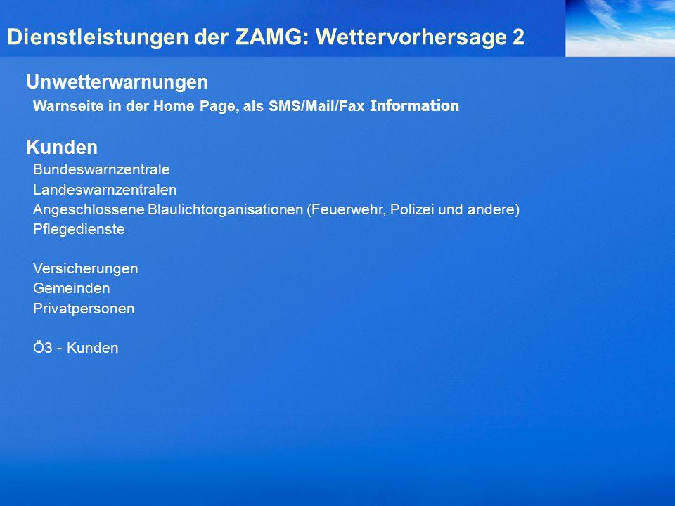 Unwetterwarnungen Warnseite in der Home Page, als SMS/Mail/Fax Information Kunden Bundeswarnzentrale Landeswarnzentralen Angeschlossene Blaulichtorganisationen (Feuerwehr, Polizei und andere) Pflegedienste Versicherungen Gemeinden Privatpersonen Ö3 - Kunden Dienstleistungen der ZAMG: Wettervorhersage 2