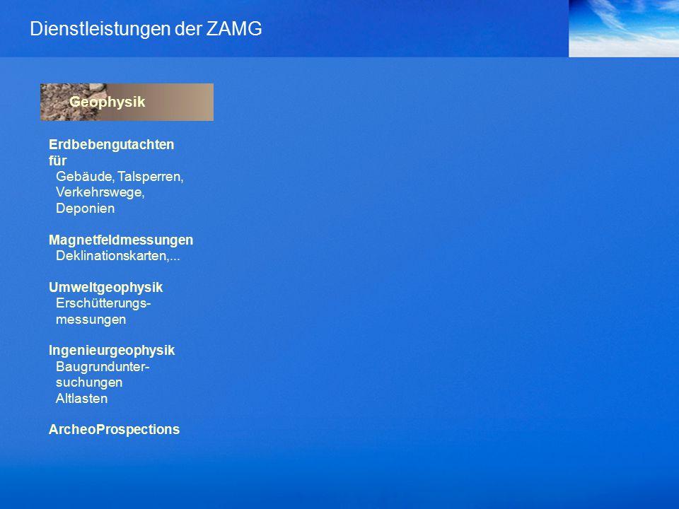 Dienstleistungen der ZAMG Geophysik Erdbebengutachten für Gebäude, Talsperren, Verkehrswege, Deponien Magnetfeldmessungen Deklinationskarten,...