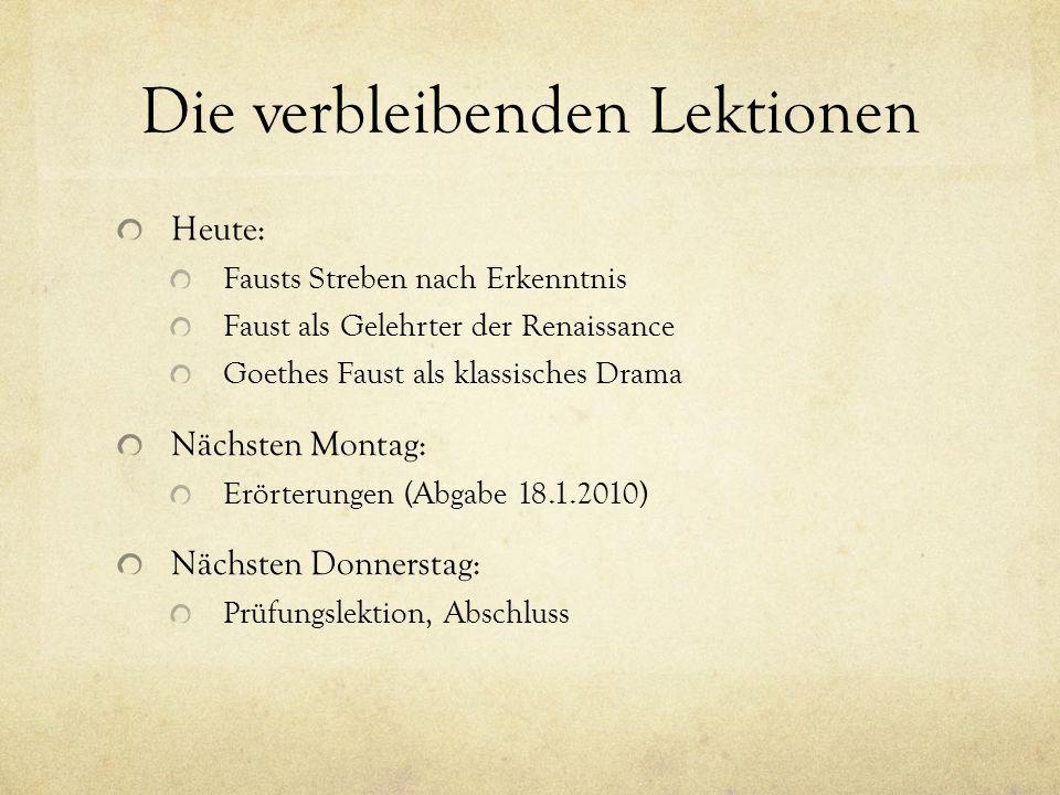 Die verbleibenden Lektionen Heute: Fausts Streben nach Erkenntnis Faust als Gelehrter der Renaissance Goethes Faust als klassisches Drama Nächsten Mon