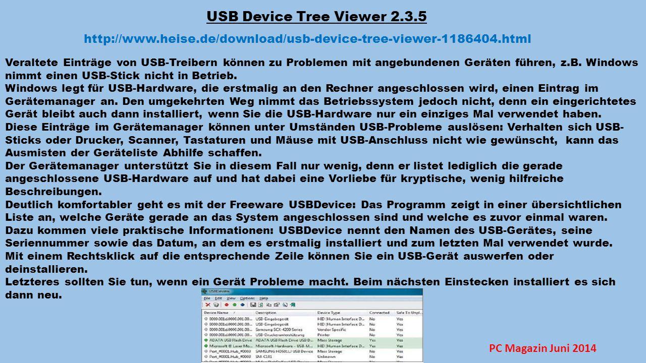 USB Device Tree Viewer 2.3.5 http://www.heise.de/download/usb-device-tree-viewer-1186404.html Veraltete Einträge von USB-Treibern können zu Problemen mit angebundenen Geräten führen, z.B.