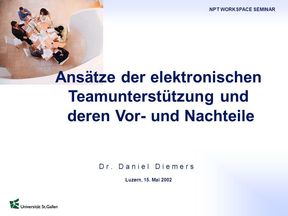 NPT Workspace Seminar Mai 2001 Seite 1 D r. D a n i e l D i e m e r s Ansätze der elektronischen Teamunterstützung und deren Vor- und Nachteile Luzern