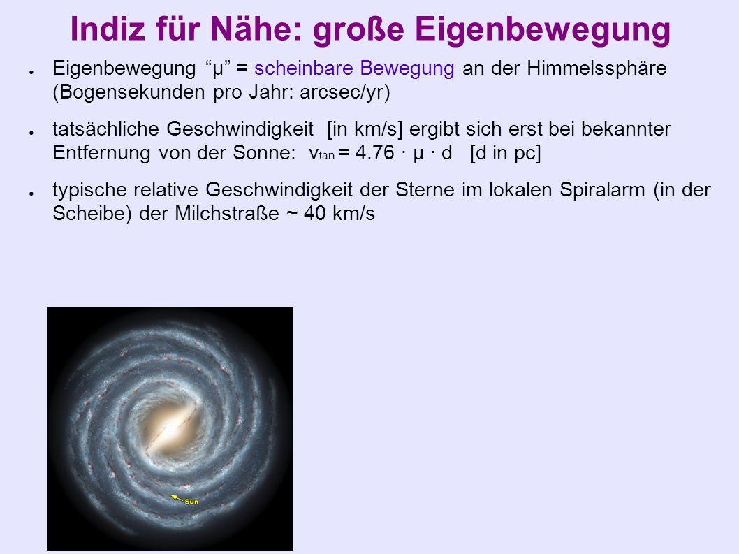 Indiz für Nähe: große Eigenbewegung ● Eigenbewegung µ = scheinbare Bewegung an der Himmelssphäre (Bogensekunden pro Jahr: arcsec/yr) ● tatsächliche Geschwindigkeit [in km/s] ergibt sich erst bei bekannter Entfernung von der Sonne: v tan = 4.76 · µ · d [d in pc] ● typische relative Geschwindigkeit der Sterne im lokalen Spiralarm (in der Scheibe) der Milchstraße ~ 40 km/s