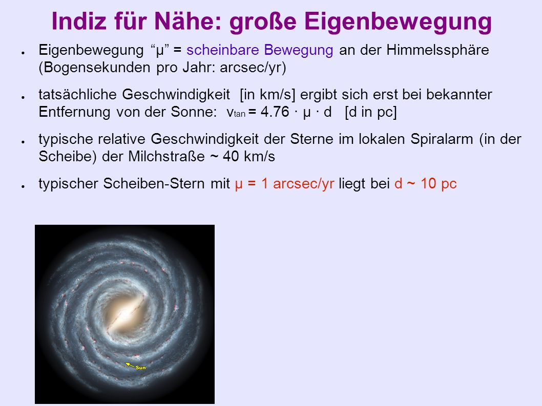 Indiz für Nähe: große Eigenbewegung ● Eigenbewegung µ = scheinbare Bewegung an der Himmelssphäre (Bogensekunden pro Jahr: arcsec/yr) ● tatsächliche Geschwindigkeit [in km/s] ergibt sich erst bei bekannter Entfernung von der Sonne: v tan = 4.76 · µ · d [d in pc] ● typische relative Geschwindigkeit der Sterne im lokalen Spiralarm (in der Scheibe) der Milchstraße ~ 40 km/s ● typischer Scheiben-Stern mit µ = 1 arcsec/yr liegt bei d ~ 10 pc