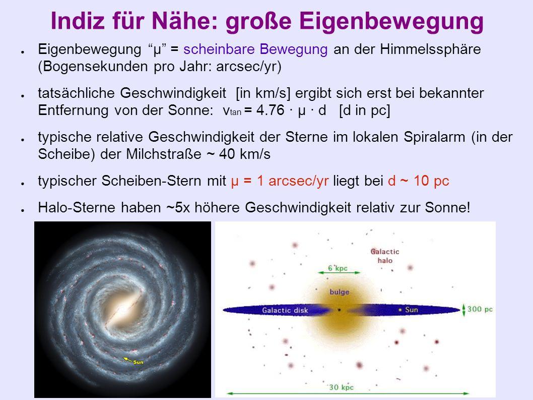Indiz für Nähe: große Eigenbewegung ● Eigenbewegung µ = scheinbare Bewegung an der Himmelssphäre (Bogensekunden pro Jahr: arcsec/yr) ● tatsächliche Geschwindigkeit [in km/s] ergibt sich erst bei bekannter Entfernung von der Sonne: v tan = 4.76 · µ · d [d in pc] ● typische relative Geschwindigkeit der Sterne im lokalen Spiralarm (in der Scheibe) der Milchstraße ~ 40 km/s ● typischer Scheiben-Stern mit µ = 1 arcsec/yr liegt bei d ~ 10 pc ● Halo-Sterne haben ~5x höhere Geschwindigkeit relativ zur Sonne!