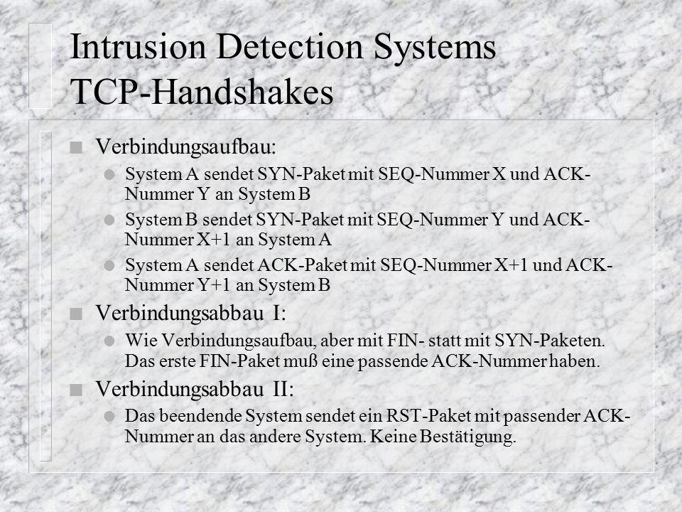 Intrusion Detection Systems TCP-Handshakes n Verbindungsaufbau: l System A sendet SYN-Paket mit SEQ-Nummer X und ACK- Nummer Y an System B l System B sendet SYN-Paket mit SEQ-Nummer Y und ACK- Nummer X+1 an System A l System A sendet ACK-Paket mit SEQ-Nummer X+1 und ACK- Nummer Y+1 an System B n Verbindungsabbau I: l Wie Verbindungsaufbau, aber mit FIN- statt mit SYN-Paketen.