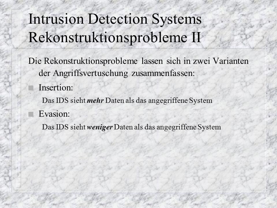Intrusion Detection Systems Rekonstruktionsprobleme II Die Rekonstruktionsprobleme lassen sich in zwei Varianten der Angriffsvertuschung zusammenfassen: n Insertion: Das IDS sieht mehr Daten als das angegriffene System n Evasion: Das IDS sieht weniger Daten als das angegriffene System