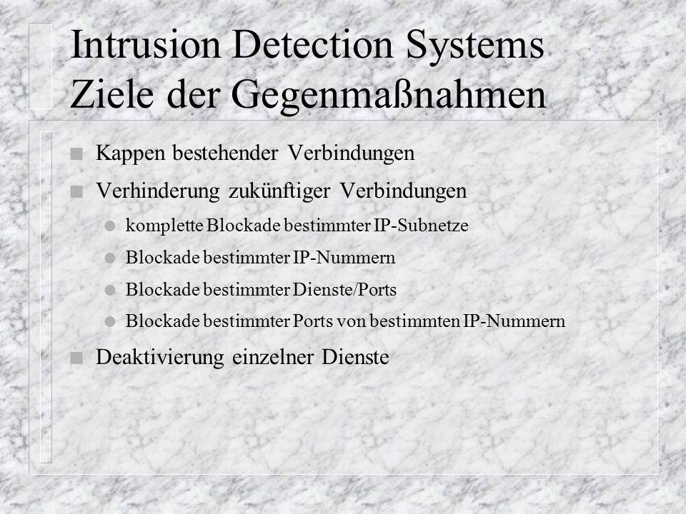 Intrusion Detection Systems Ziele der Gegenmaßnahmen n Kappen bestehender Verbindungen n Verhinderung zukünftiger Verbindungen l komplette Blockade bestimmter IP-Subnetze l Blockade bestimmter IP-Nummern l Blockade bestimmter Dienste/Ports l Blockade bestimmter Ports von bestimmten IP-Nummern n Deaktivierung einzelner Dienste