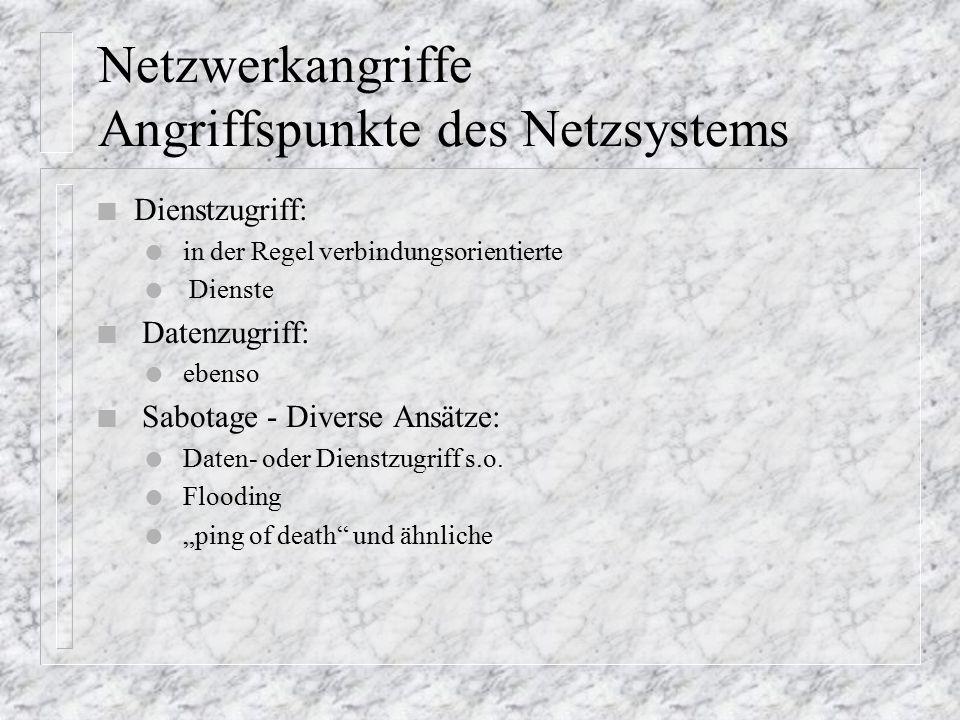 Netzwerkangriffe Angriffspunkte des Netzsystems n Dienstzugriff: l in der Regel verbindungsorientierte l Dienste n Datenzugriff: l ebenso n Sabotage - Diverse Ansätze: l Daten- oder Dienstzugriff s.o.