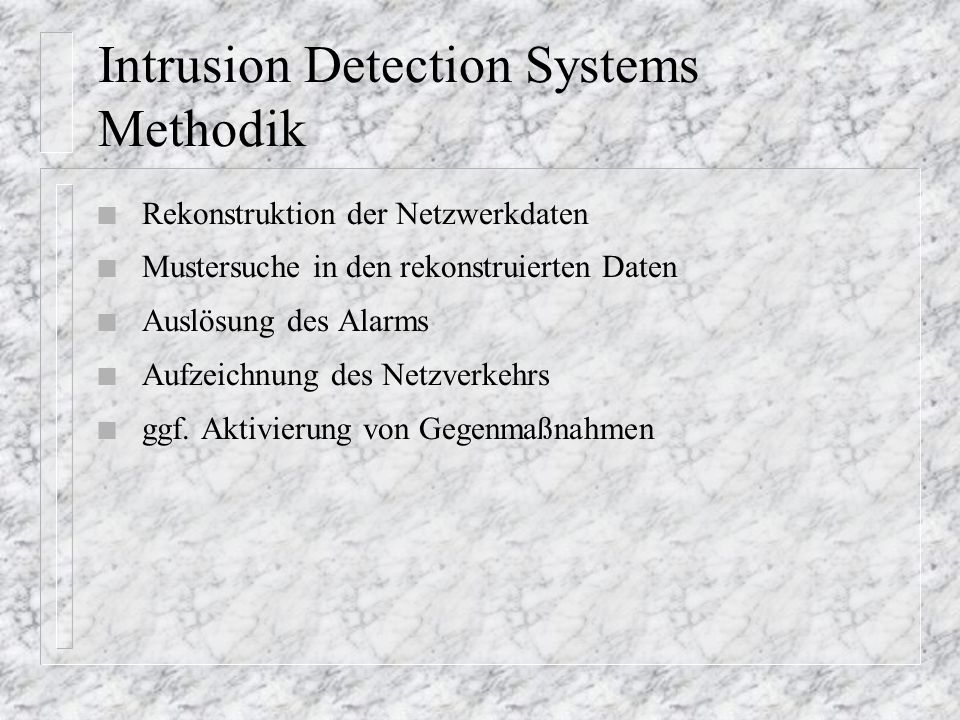 Intrusion Detection Systems Methodik n Rekonstruktion der Netzwerkdaten n Mustersuche in den rekonstruierten Daten n Auslösung des Alarms n Aufzeichnung des Netzverkehrs n ggf.