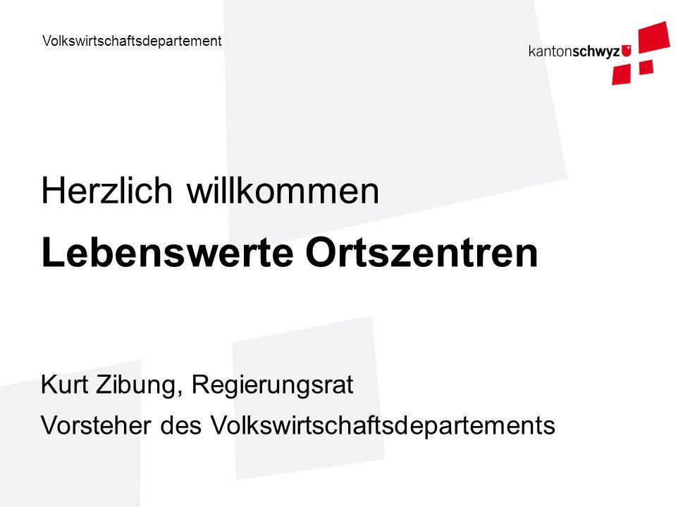 Volkswirtschaftsdepartement Herzlich willkommen Lebenswerte Ortszentren Kurt Zibung, Regierungsrat Vorsteher des Volkswirtschaftsdepartements