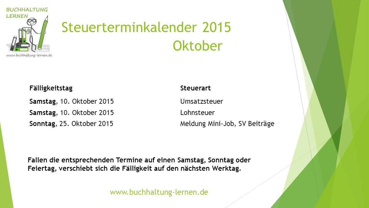 Steuerterminkalender 2015 Oktober FälligkeitstagSteuerart Samstag, 10. Oktober 2015Umsatzsteuer Samstag, 10. Oktober 2015Lohnsteuer Sonntag, 25. Oktob