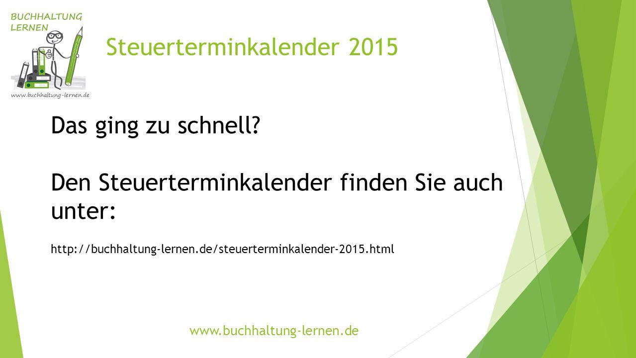 Steuerterminkalender 2015 Das ging zu schnell? Den Steuerterminkalender finden Sie auch unter: http://buchhaltung-lernen.de/steuerterminkalender-2015.