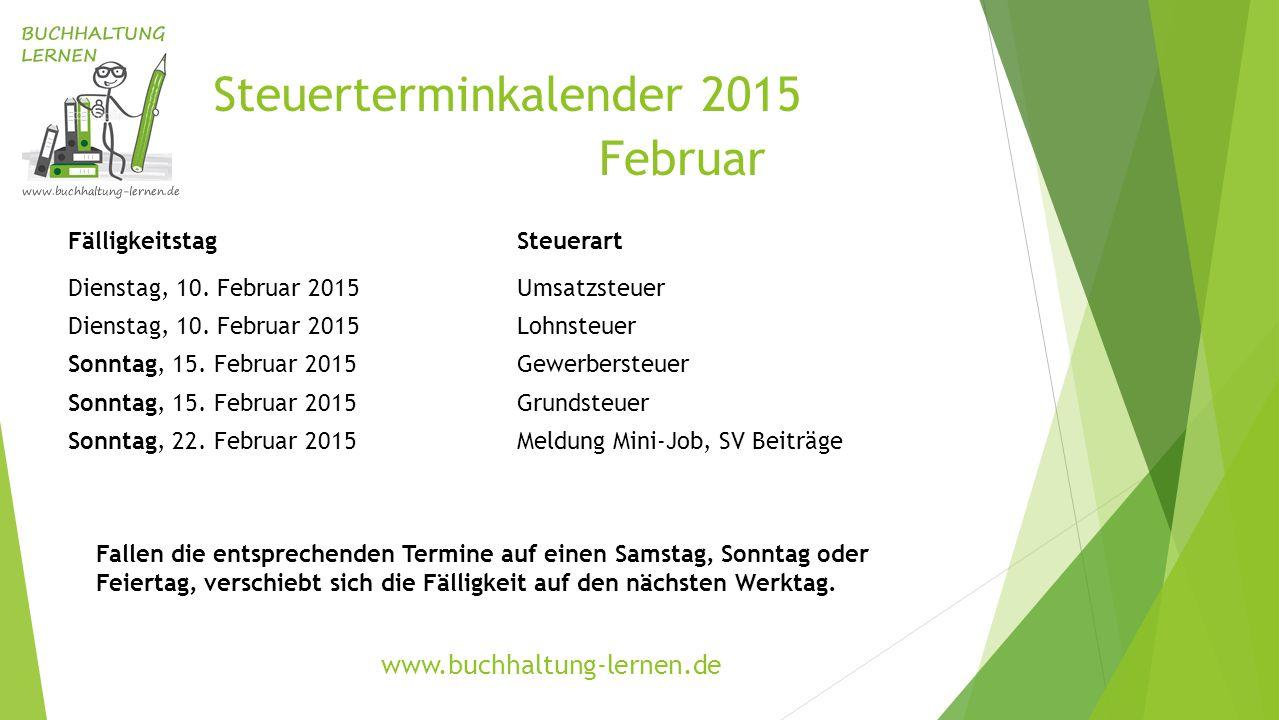 Steuerterminkalender 2015 Februar FälligkeitstagSteuerart Dienstag, 10. Februar 2015Umsatzsteuer Dienstag, 10. Februar 2015Lohnsteuer Sonntag, 15. Feb