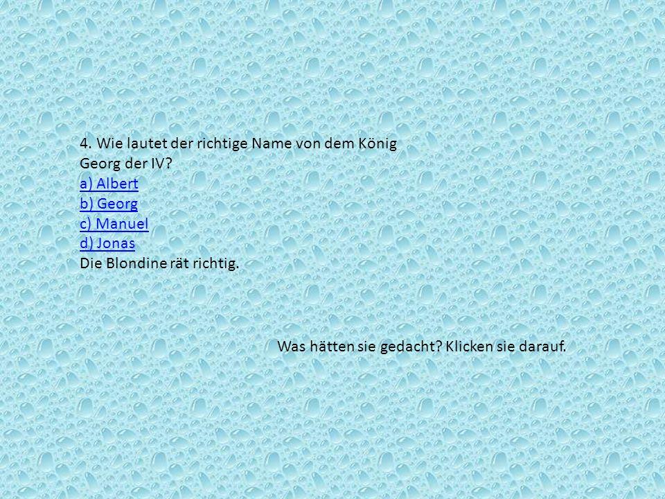 4. Wie lautet der richtige Name von dem König Georg der IV? a) Albert b) Georg c) Manuel d) Jonas Die Blondine rät richtig. a) Albert b) Georg c) Manu