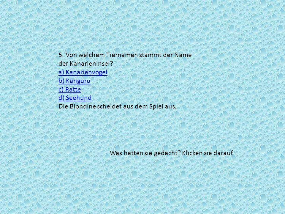 5. Von welchem Tiernamen stammt der Name der Kanarieninsel? a) Kanarienvogel b) Känguru c) Ratte d) Seehund Die Blondine scheidet aus dem Spiel aus. a