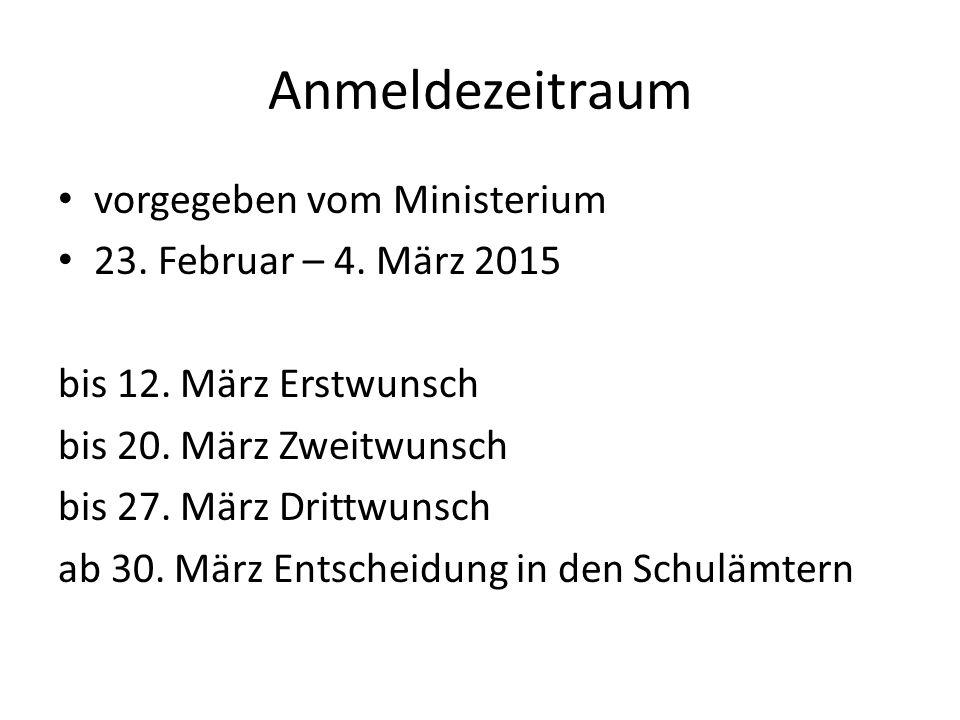 Anmeldezeitraum vorgegeben vom Ministerium 23. Februar – 4. März 2015 bis 12. März Erstwunsch bis 20. März Zweitwunsch bis 27. März Drittwunsch ab 30.