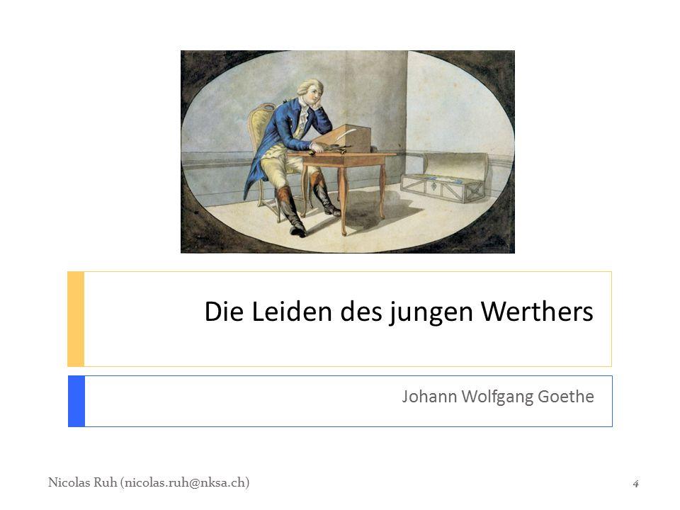 Die Leiden des jungen Werthers Johann Wolfgang Goethe Nicolas Ruh (nicolas.ruh@nksa.ch) 4