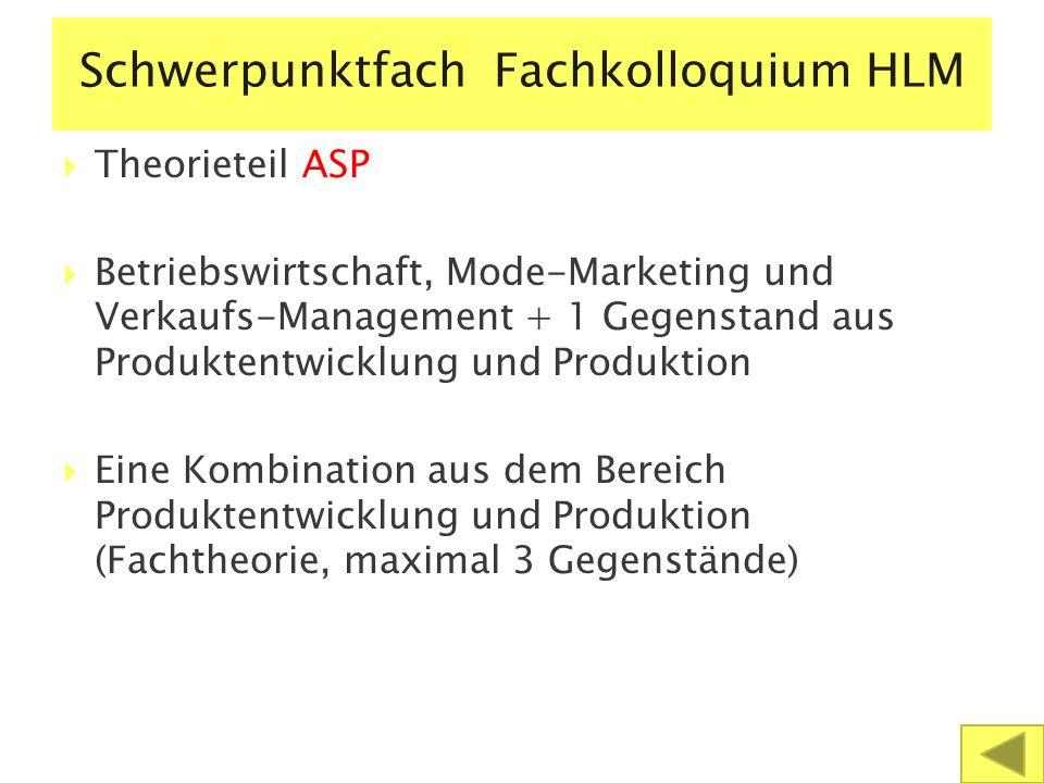 Schwerpunktfach Fachkolloquium HLM  Theorieteil ASP  Betriebswirtschaft, Mode-Marketing und Verkaufs-Management + 1 Gegenstand aus Produktentwicklung und Produktion  Eine Kombination aus dem Bereich Produktentwicklung und Produktion (Fachtheorie, maximal 3 Gegenstände)