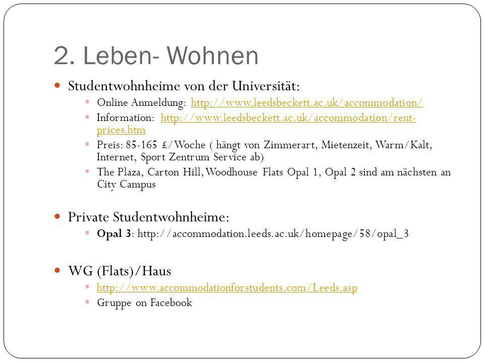 2. Leben- Wohnen Studentwohnheime von der Universität:  Online Anmeldung: http://www.leedsbeckett.ac.uk/accommodation/http://www.leedsbeckett.ac.uk/a