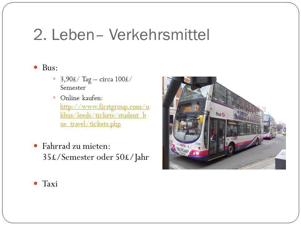 2. Leben– Verkehrsmittel Bus:  3,90£/ Tag – circa 100£/ Semester  Online kaufen: http://www.firstgroup.com/u kbus/leeds/tickets/student_b us_travel/