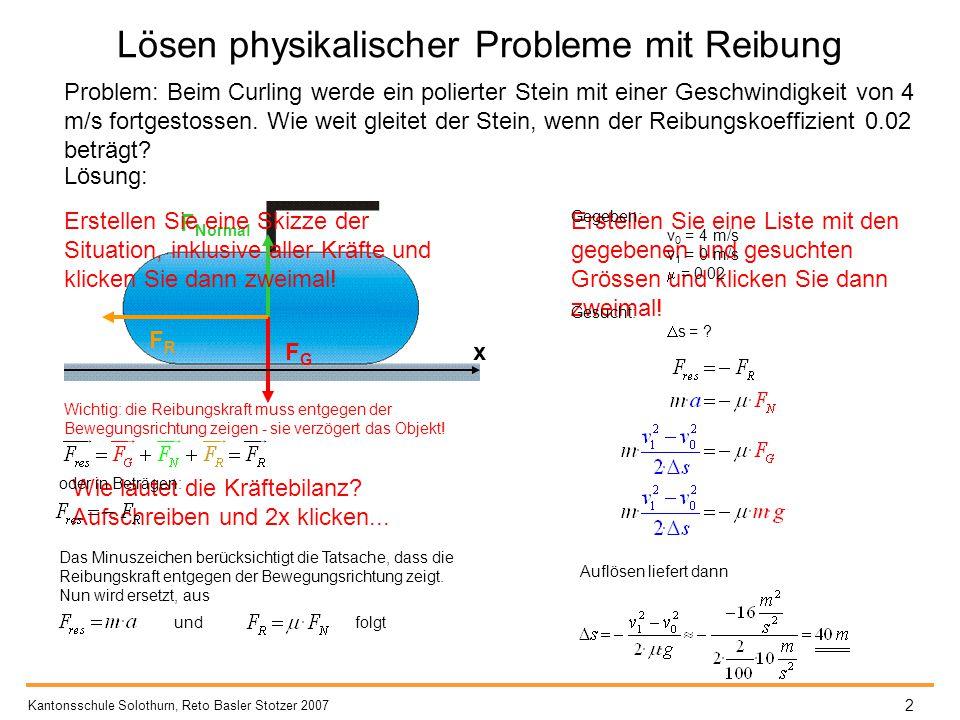 FGFG F Normal FRFR x Wichtig: die Reibungskraft muss entgegen der Bewegungsrichtung zeigen - sie verzögert das Objekt! Lösen physikalischer Probleme m