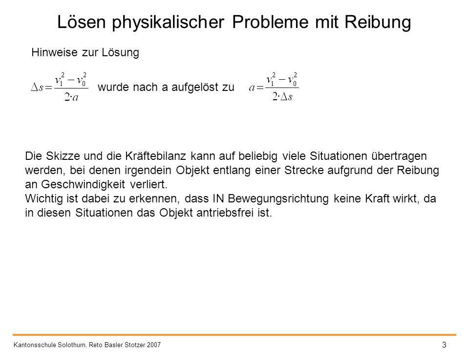 Lösen physikalischer Probleme mit Reibung Hinweise zur Lösung Kantonsschule Solothurn, Reto Basler Stotzer 2007 3 wurde nach a aufgelöst zu Die Skizze und die Kräftebilanz kann auf beliebig viele Situationen übertragen werden, bei denen irgendein Objekt entlang einer Strecke aufgrund der Reibung an Geschwindigkeit verliert.