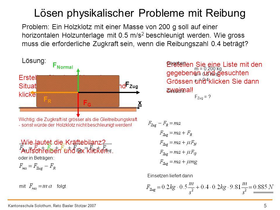 Lösen physikalischer Probleme mit Reibung Kantonsschule Solothurn, Reto Basler Stotzer 2007 6 Die Skizze und die Kräftebilanz kann wiederum auf beliebig viele Situationen übertragen werden, bei denen irgendein Objekt beschleunigt wird und gleichzeitig eine Reibungskraft wirkt - dabei ist es unerheblich, welche Ursache die Reibungskraft hat (Oberflächenreibung, Luftwiderstand...)