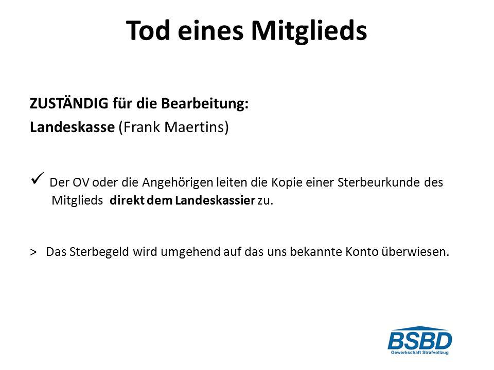 Tod eines Mitglieds ZUSTÄNDIG für die Bearbeitung: Landeskasse (Frank Maertins) Der OV oder die Angehörigen leiten die Kopie einer Sterbeurkunde des Mitglieds direkt dem Landeskassier zu.
