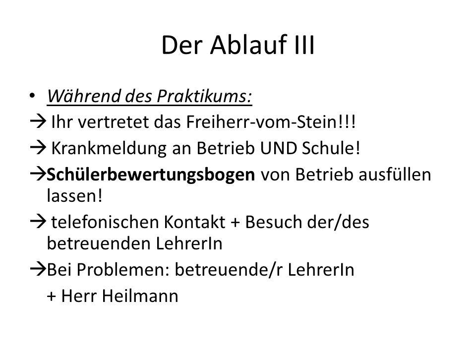Der Ablauf III Während des Praktikums:  Ihr vertretet das Freiherr-vom-Stein!!!  Krankmeldung an Betrieb UND Schule!  Schülerbewertungsbogen von Be