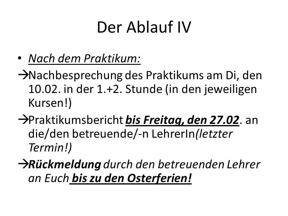 Der Ablauf IV Nach dem Praktikum:  Nachbesprechung des Praktikums am Di, den 10.02. in der 1.+2. Stunde (in den jeweiligen Kursen!)  Praktikumsberic