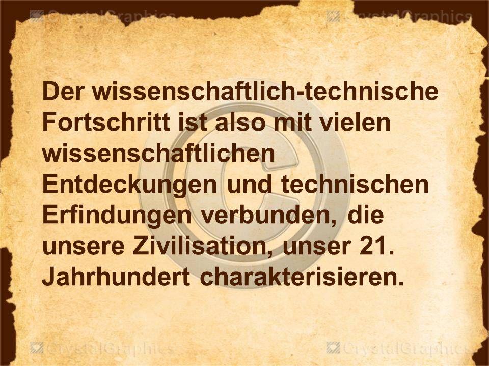 Der wissenschaftlich-technische Fortschritt ist also mit vielen wissenschaftlichen Entdeckungen und technischen Erfindungen verbunden, die unsere Zivi