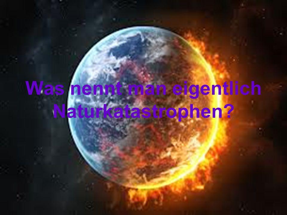 Was nennt man eigentlich Naturkatastrophen?