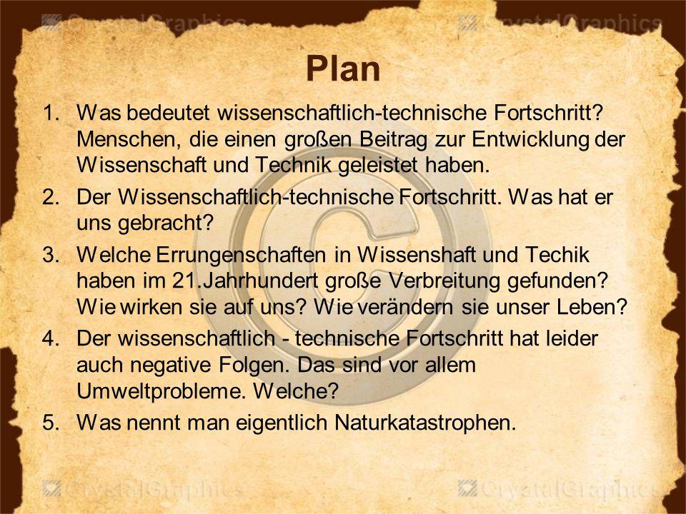 Plan 1.Was bedeutet wissenschaftlich-technische Fortschritt? Menschen, die einen großen Beitrag zur Entwicklung der Wissenschaft und Technik geleistet