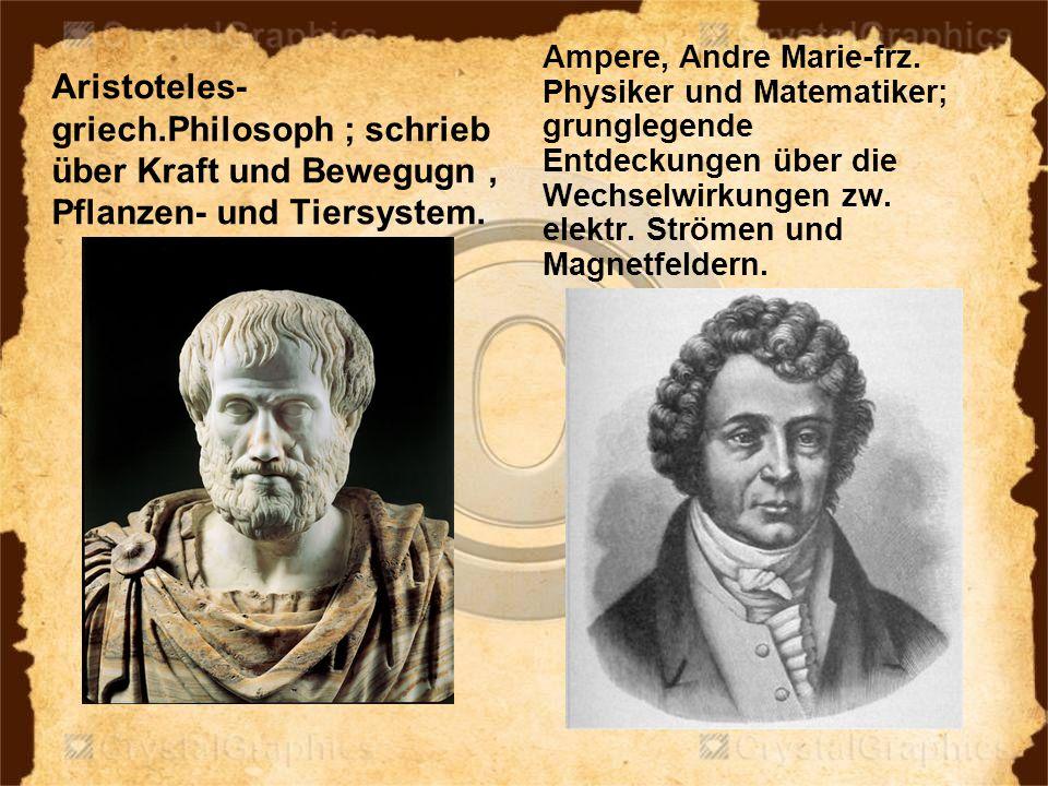 Aristoteles- griech.Philosoph ; schrieb über Kraft und Bewegugn, Pflanzen- und Tiersystem. Ampere, Andre Marie-frz. Physiker und Matematiker; grungleg