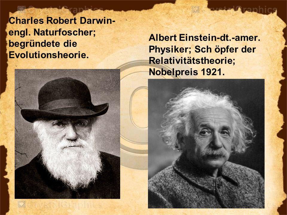 Charles Robert Darwin- engl. Naturfoscher; begründete die Evolutionsheorie. Albert Einstein-dt.-amer. Physiker; Sch öpfer der Relativitätstheorie; Nob