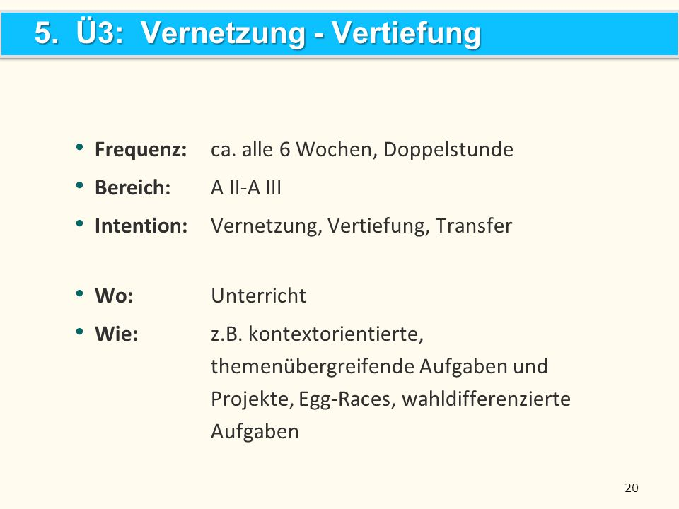 20 Frequenz:ca. alle 6 Wochen, Doppelstunde Bereich: A II-A III Intention:Vernetzung, Vertiefung, Transfer Wo:Unterricht Wie:z.B. kontextorientierte,