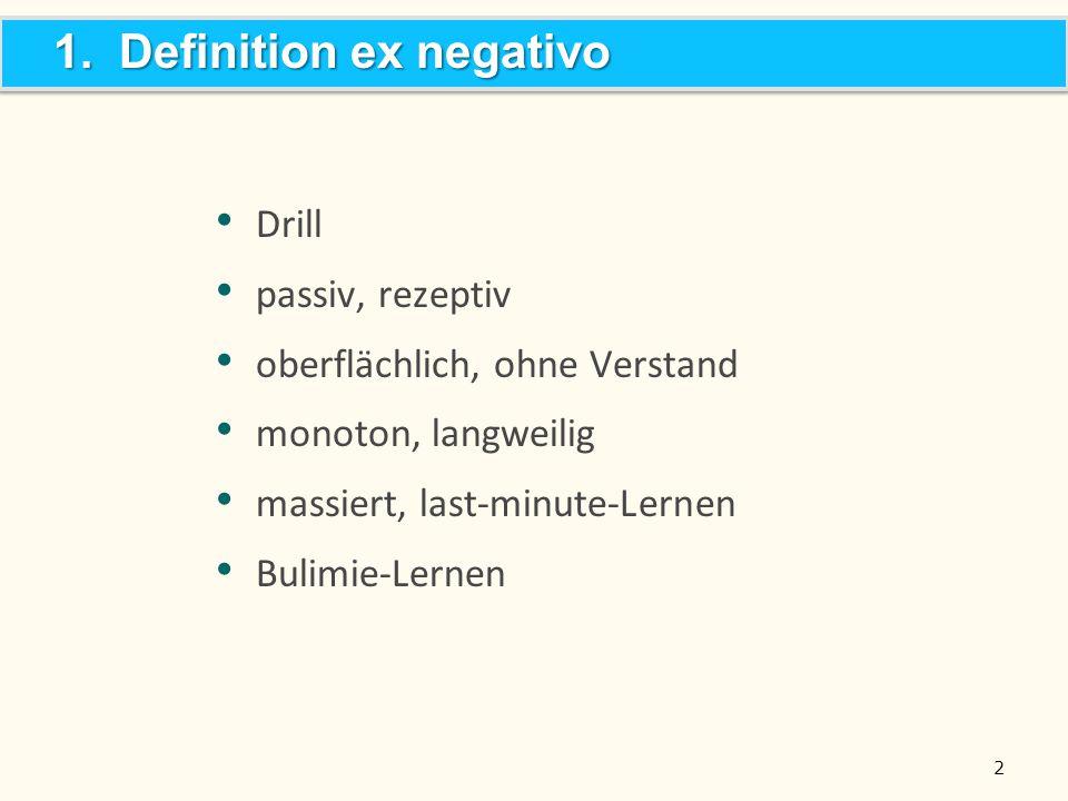 2 Drill passiv, rezeptiv oberflächlich, ohne Verstand monoton, langweilig massiert, last-minute-Lernen Bulimie-Lernen 1. Definition ex negativo