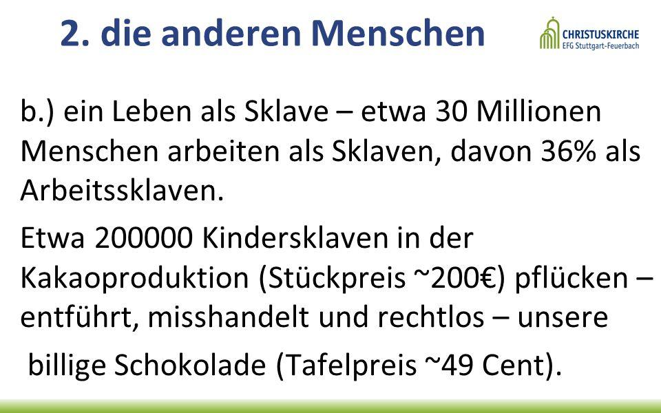 2. die anderen Menschen b.) ein Leben als Sklave – etwa 30 Millionen Menschen arbeiten als Sklaven, davon 36% als Arbeitssklaven. Etwa 200000 Kindersk