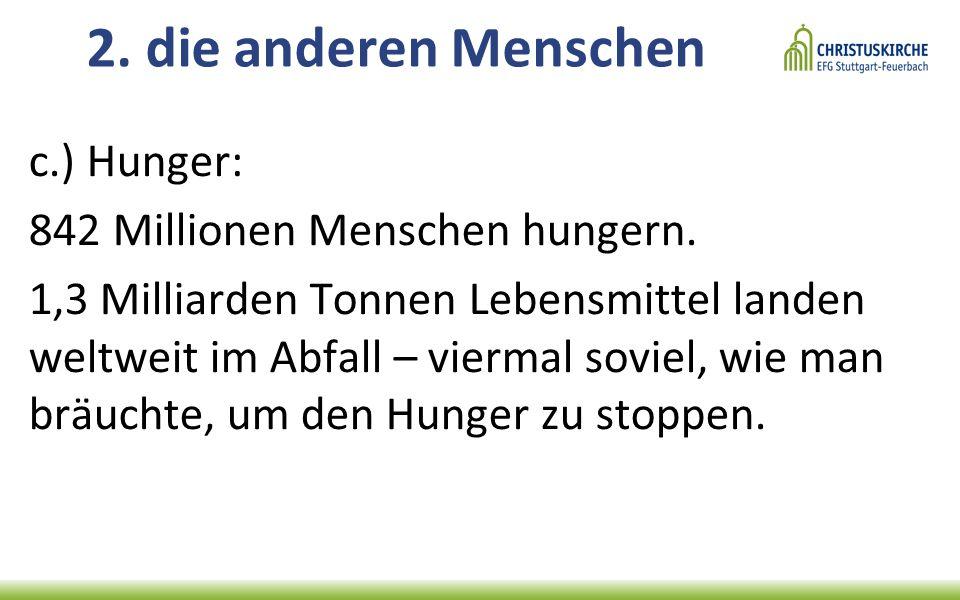 2. die anderen Menschen c.) Hunger: 842 Millionen Menschen hungern.