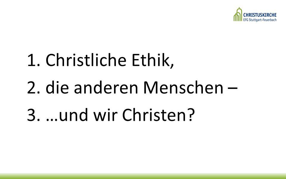 1. Christliche Ethik, 2. die anderen Menschen – 3. …und wir Christen
