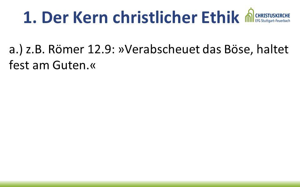 1. Der Kern christlicher Ethik a.) z.B. Römer 12.9: »Verabscheuet das Böse, haltet fest am Guten.«