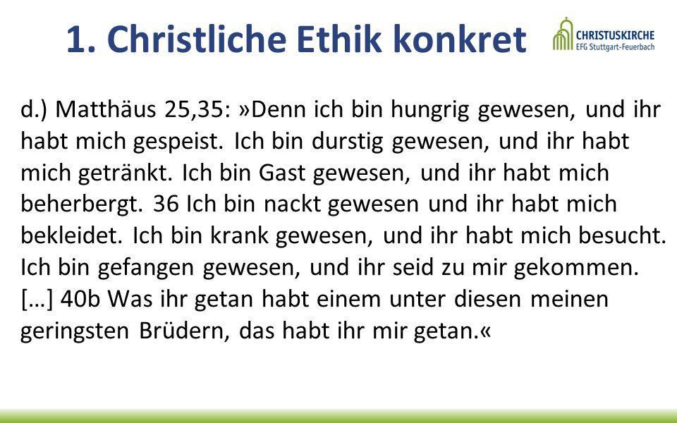 1. Christliche Ethik konkret d.) Matthäus 25,35: »Denn ich bin hungrig gewesen, und ihr habt mich gespeist. Ich bin durstig gewesen, und ihr habt mich